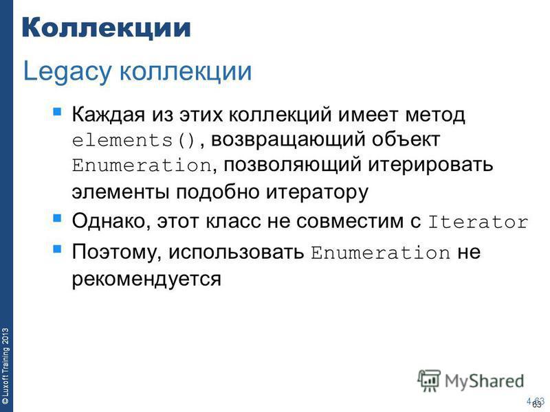 63 © Luxoft Training 2013 Коллекции Каждая из этих коллекций имеет метод elements(), возвращающий объект Enumeration, позволяющий итерировать элементы подобно итератору Однако, этот класс не совместим с Iterator Поэтому, использовать Enumeration не р