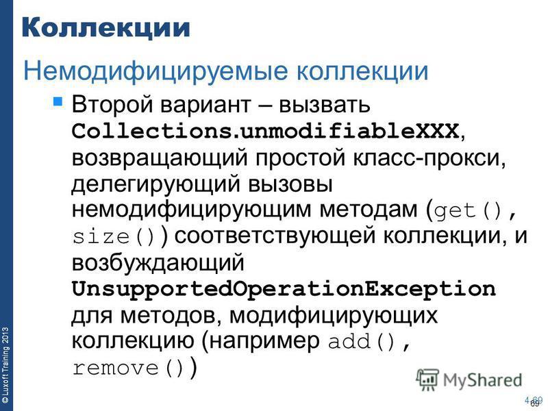 69 © Luxoft Training 2013 Коллекции Второй вариант – вызвать Collections. unmodifiableXXX, возвращающий простой класс-прокси, делегирующий вызовы немодифицирующим методам ( get(), size() ) соответствующей коллекции, и возбуждающий UnsupportedOperatio