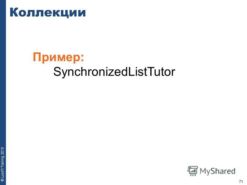 71 © Luxoft Training 2013 Пример: SynchronizedListTutor Коллекции