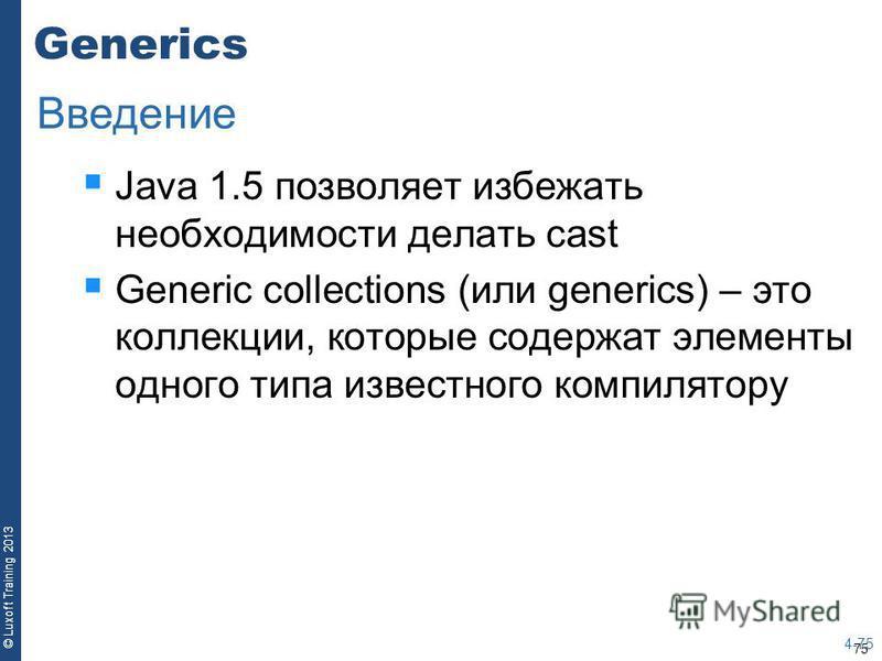 75 © Luxoft Training 2013 Generics Java 1.5 позволяет избежать необходимости делать cast Generic collections (или generics) – это коллекции, которые содержат элементы одного типа известного компилятору 4-75 Введение
