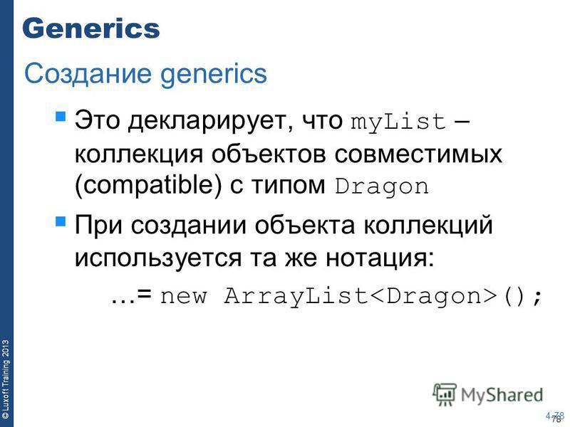 78 © Luxoft Training 2013 Generics Это декларирует, что myList – коллекция объектов совместимых (compatible) с типом Dragon При создании объекта коллекций используется та же нотация: …= new ArrayList (); 4-78 Создание generics