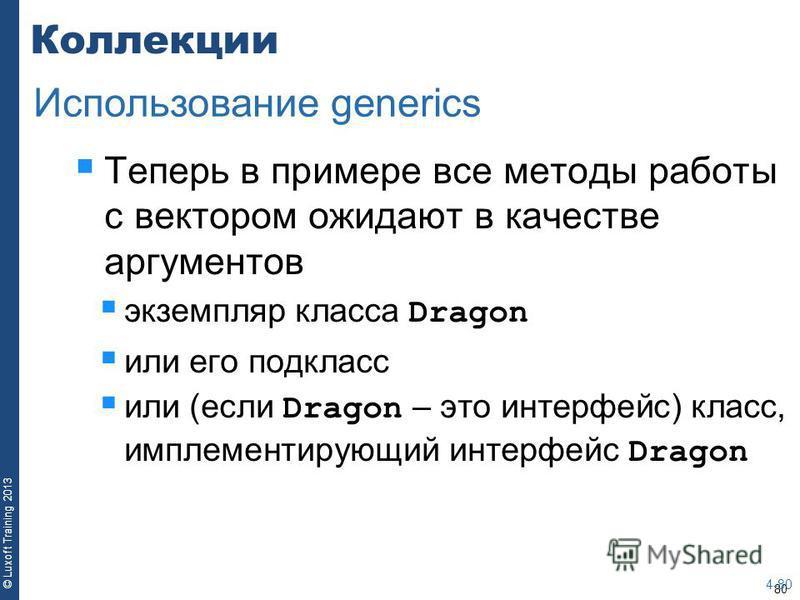 80 © Luxoft Training 2013 Коллекции Теперь в примере все методы работы с вектором ожидают в качестве аргументов экземпляр класса Dragon или его подкласс или (если Dragon – это интерфейс) класс, имплементирующий интерфейс Dragon 4-80 Использование gen