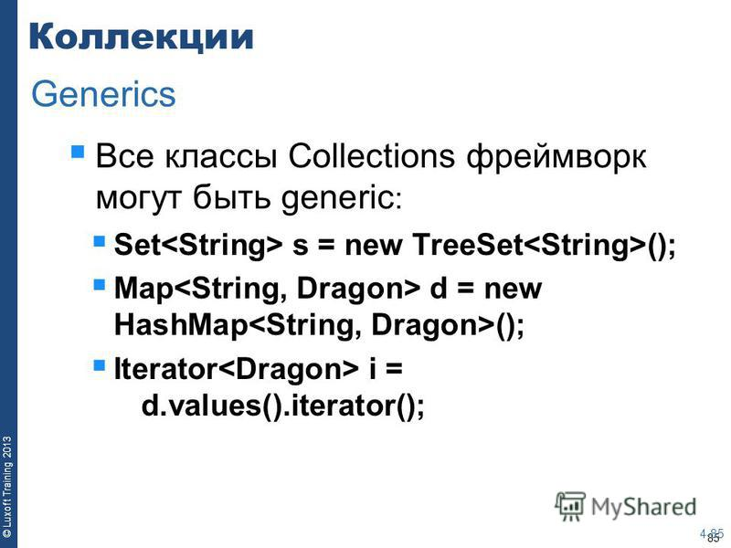 85 © Luxoft Training 2013 Коллекции Все классы Collections фреймворк могут быть generic : Set s = new TreeSet (); Map d = new HashMap (); Iterator i = d.values().iterator(); 4-85 Generics