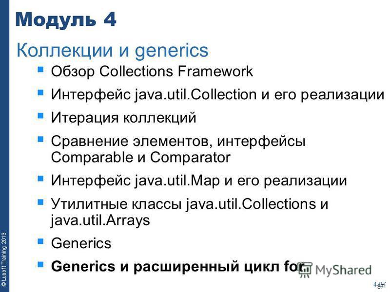 87 © Luxoft Training 2013 Модуль 4 Обзор Collections Framework Интерфейс java.util.Collection и его реализации Итерация коллекций Сравнение элементов, интерфейсы Comparable и Comparator Интерфейс java.util.Map и его реализации Утилитные классы java.u