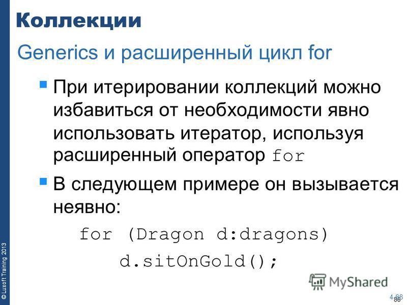 88 © Luxoft Training 2013 Коллекции При итерировании коллекций можно избавиться от необходимости явно использовать итератор, используя расширенный оператор for В следующем примере он вызывается неявно: for (Dragon d:dragons) d.sitOnGold(); 4-88 Gener