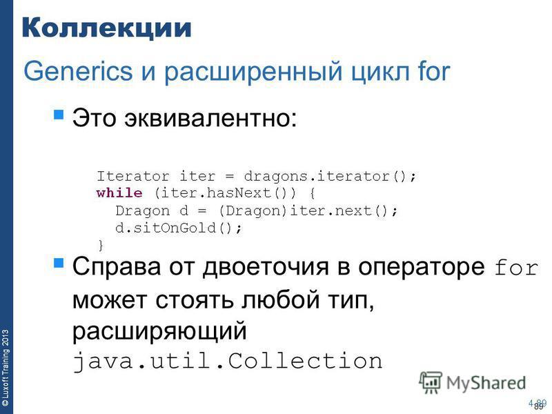 89 © Luxoft Training 2013 Коллекции Это эквивалентно: Справа от двоеточия в операторе for может стоять любой тип, расширяющий java.util.Collection 4-89 Generics и расширенный цикл for