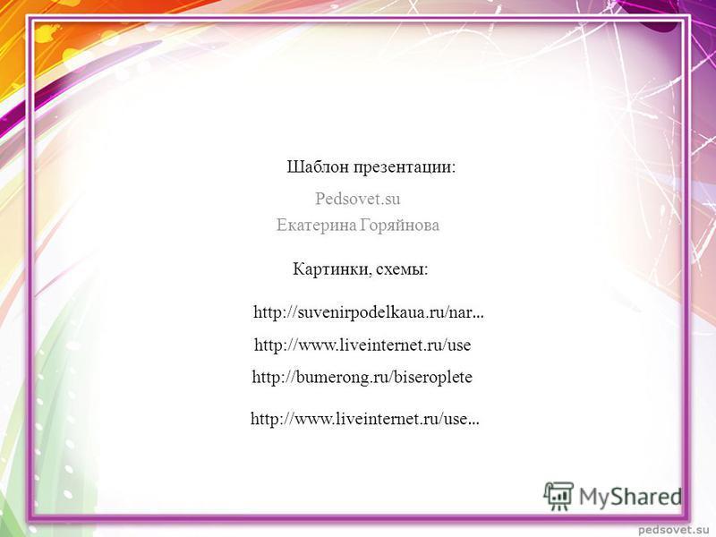 Шаблон презентации: Pedsovet.su Екатерина Горяйнова http://suvenirpodelkaua.ru/nar … http://www.liveinternet.ru/use http://bumerong.ru/biseroplete http://www.liveinternet.ru/use … Картинки, схемы: