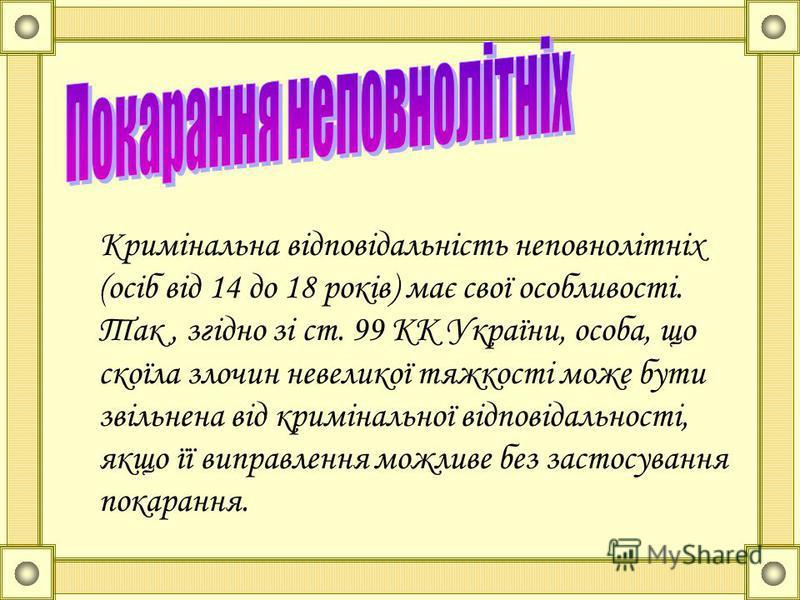 Кримінальна відповідальність неповнолітніх (осіб від 14 до 18 років) має свої особливості. Так, згідно зі ст. 99 КК України, особа, що скоїла злочин невеликої тяжкості може бути звільнена від кримінальної відповідальності, якщо її виправлення можливе