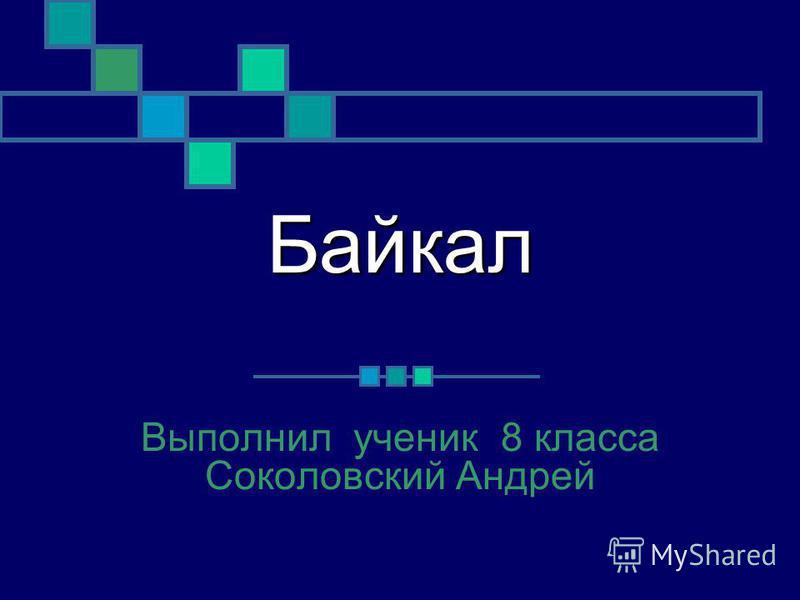 Байкал Выполнил ученик 8 класса Соколовский Андрей