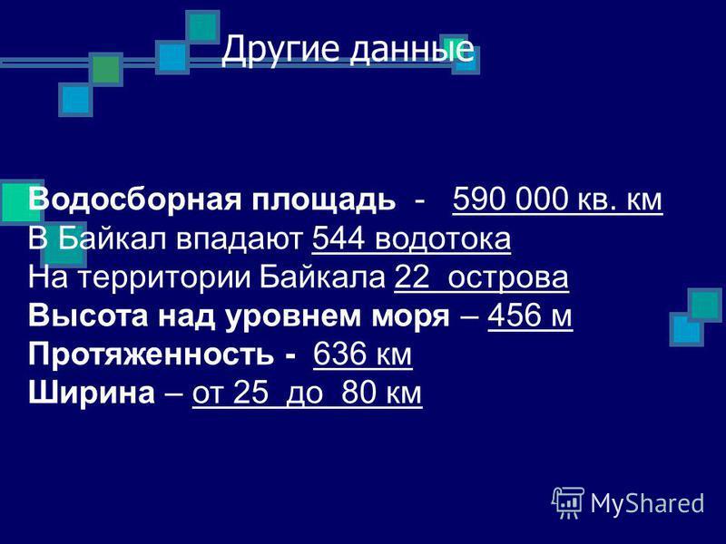 Другие данные Водосборная площадь - 590 000 кв. км В Байкал впадают 544 водотока На территории Байкала 22 острова Высота над уровнем моря – 456 м Протяженность - 636 км Ширина – от 25 до 80 км