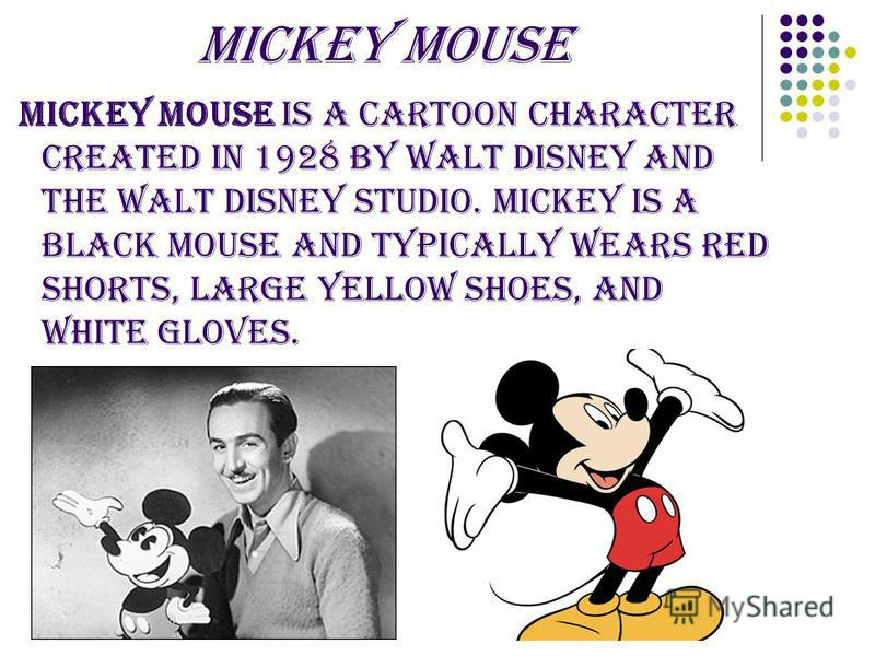 Mickey Mouse Mickey Mouse is a cartoon character created in 1928 by Walt Disney and The Walt Disney Studio. Mickey is a black mouse and typically wears red shorts, large yellow shoes, and white gloves.