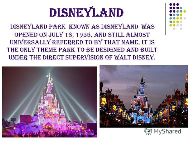 DISNEYLAND Disneyland Park Known as Disneyland was opened on July 18, 1955, and still almost universally referred to by that name, it is the only theme park to be designed and built under the direct supervision of Walt Disney.