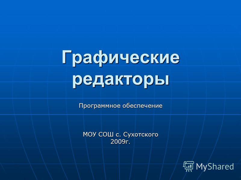 Графические редакторы Программное обеспечение МОУ СОШ с. Сухотского 2009 г.