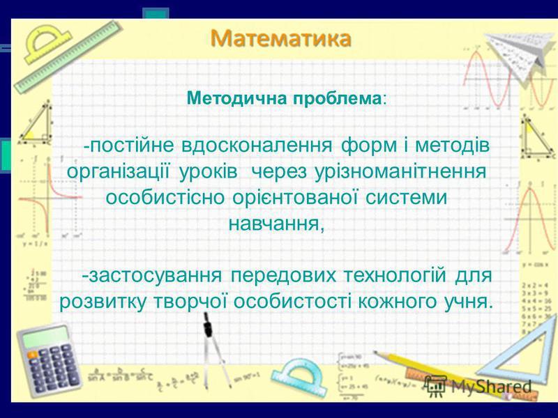 Методична проблема: - постійне вдосконалення форм і методів організації уроків через урізноманітнення особистісно орієнтованої системи навчання, -застосування передових технологій для розвитку творчої особистості кожного учня.