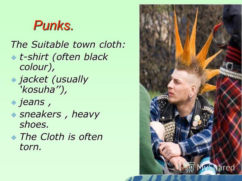 Punks. Punks. The Suitable town cloth: t-shirt (often black colour), t-shirt (often black colour), jacket (usually kosuha), jacket (usually kosuha), jeans, jeans, sneakers, heavy shoes. sneakers, heavy shoes. The Cloth is often torn. The Cloth is oft