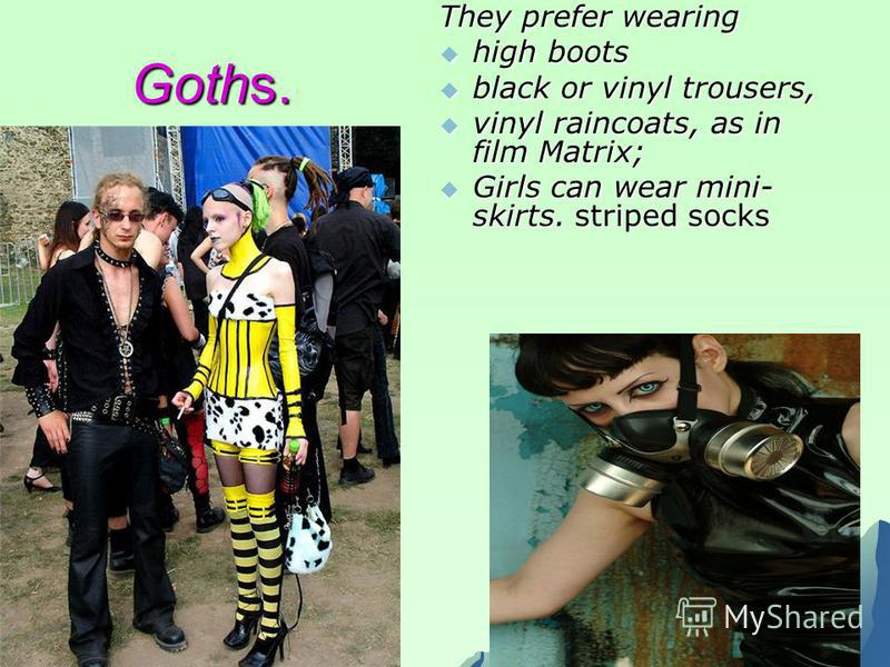Goths. They prefer wearing high boots high boots black or vinyl trousers, black or vinyl trousers, vinyl raincoats, as in film Matrix; vinyl raincoats, as in film Matrix; Girls can wear mini- skirts. striped socks Girls can wear mini- skirts. striped