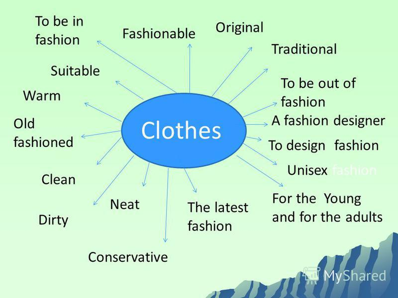 Clothes Traditional Original Fashionable Suitable Warm Clean Dirty Neat Conservative The latest fashion To be in fashion To be out of fashion A fashion designer To design fashion Unisex fashion For the Young and for the adults Old fashioned