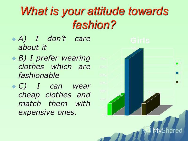 What is your attitude towards fashion? A) I dont care about it A) I dont care about it B) I prefer wearing clothes which are fashionable B) I prefer wearing clothes which are fashionable C) I can wear cheap clothes and match them with expensive ones.