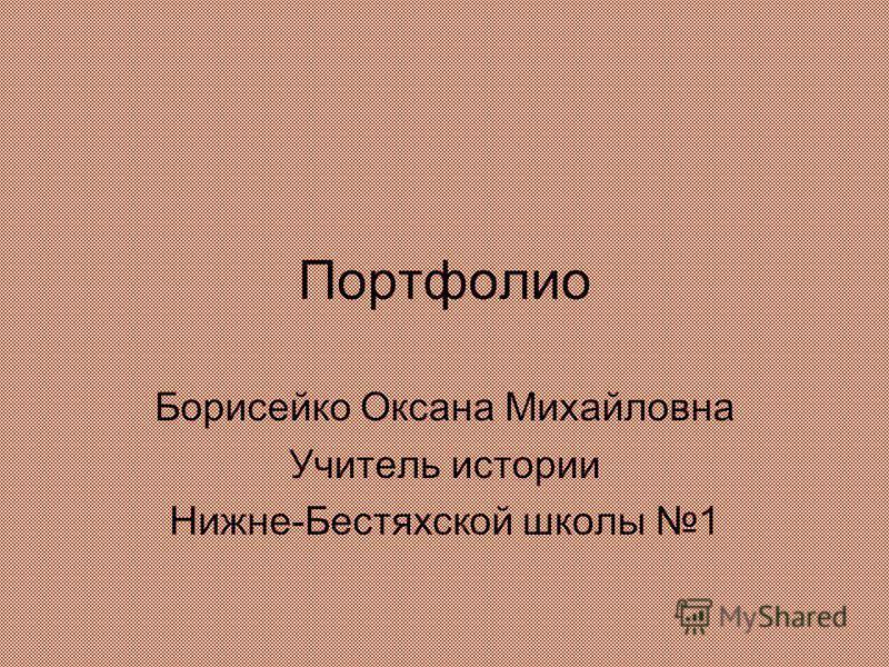 Портфолио Борисейко Оксана Михайловна Учитель истории Нижне-Бестяхской школы 1
