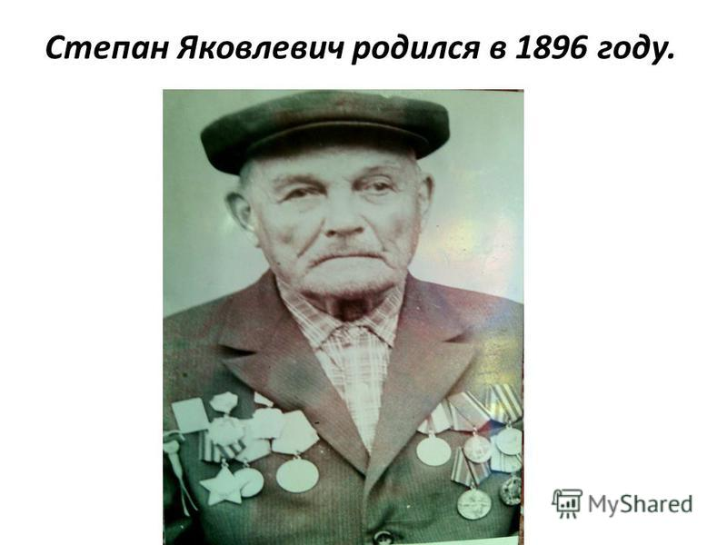 Степан Яковлевич родился в 1896 году.