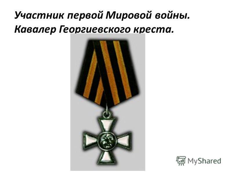 Участник первой Мировой войны. Кавалер Георгиевского креста.