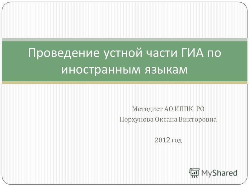 Методист АО ИППК РО Порхунова Оксана Викторовна 201 2 год Проведение устной части ГИА по иностранным языкам