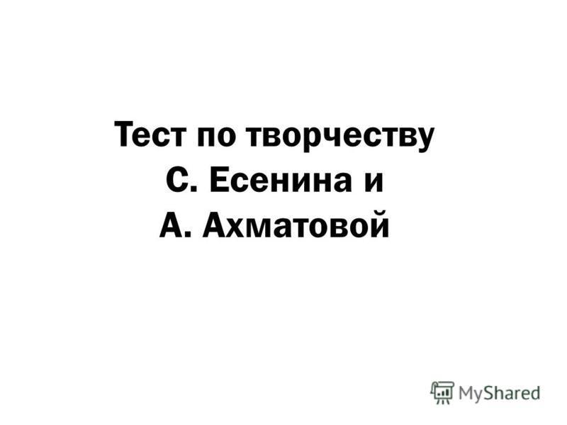Тест по творчеству С. Есенина и А. Ахматовой