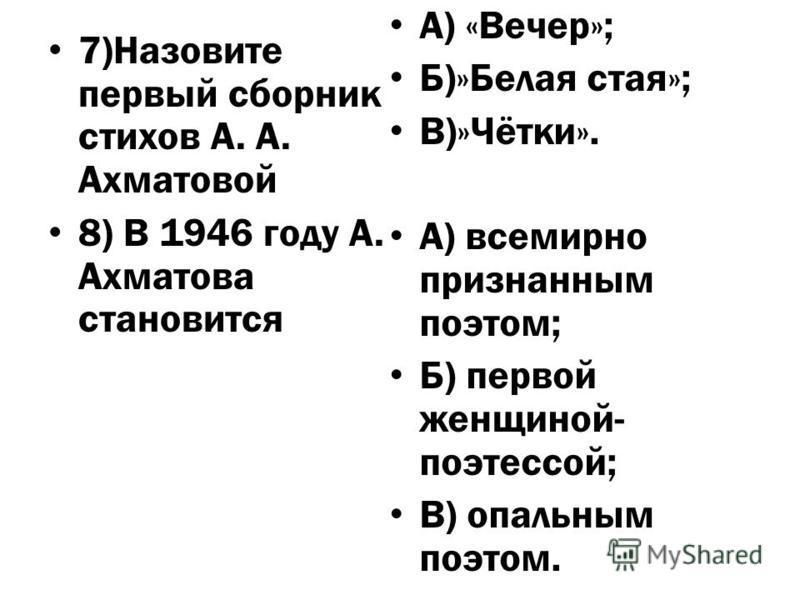 7)Назовите первый сборник стихов А. А. Ахматовой 8) В 1946 году А. Ахматова становится А) «Вечер»; Б)»Белая стая»; В)»Чётки». А) всемирно признанным поэтом; Б) первой женщиной- поэтессой; В) опальным поэтом.
