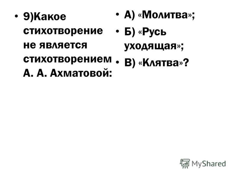 9)Какое стихотворение не является стихотворением А. А. Ахматовой: А) «Молитва»; Б) «Русь уходящая»; В) «Клятва»?
