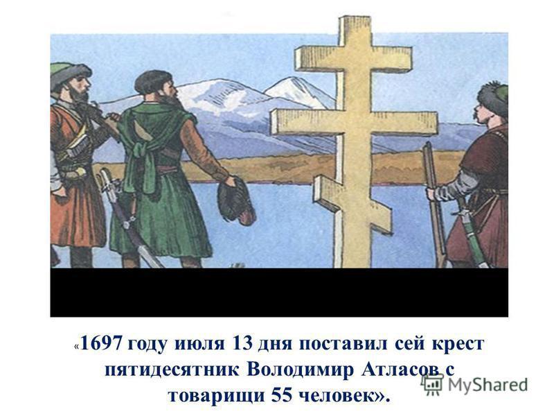 « 1697 году июля 13 дня поставил сей крест пятидесятник Володимир Атласов с товарищи 55 человек».