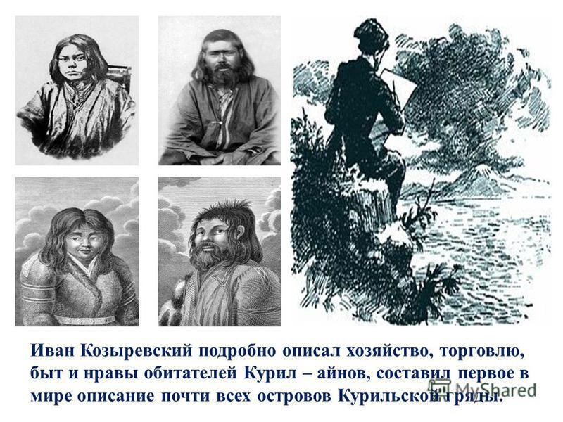 Иван Козыревский подробно описал хозяйство, торговлю, быт и нравы обитателей Курил – айнов, составил первое в мире описание почти всех островов Курильской гряды.