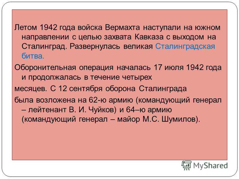 Летом 1942 года войска Вермахта наступали на южном направлении с целью захвата Кавказа с выходом на Сталинград. Развернулась великая Сталинградская битва. Оборонительная операция началась 17 июля 1942 года и продолжалась в течение четырех месяцев. С