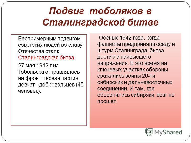 Подвиг тоболяков в Сталинградской битве Беспримерным подвигом советских людей во славу Отечества стала Сталинградская битва. 27 мая 1942 г из Тобольска отправлялась на фронт первая партия девчат –добровольцев (45 человек). Осенью 1942 года, когда фаш