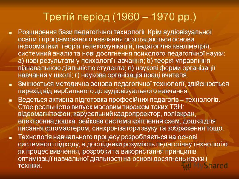 Третій період (1960 – 1970 рр.) Розширення бази педагогічної технології. Крім аудіовізуальної освіти і програмованого навчання розглядаються основи інформатики, теорія телекомунікацій, педагогічна кваліметрія, системний аналіз та нові досягнення псих