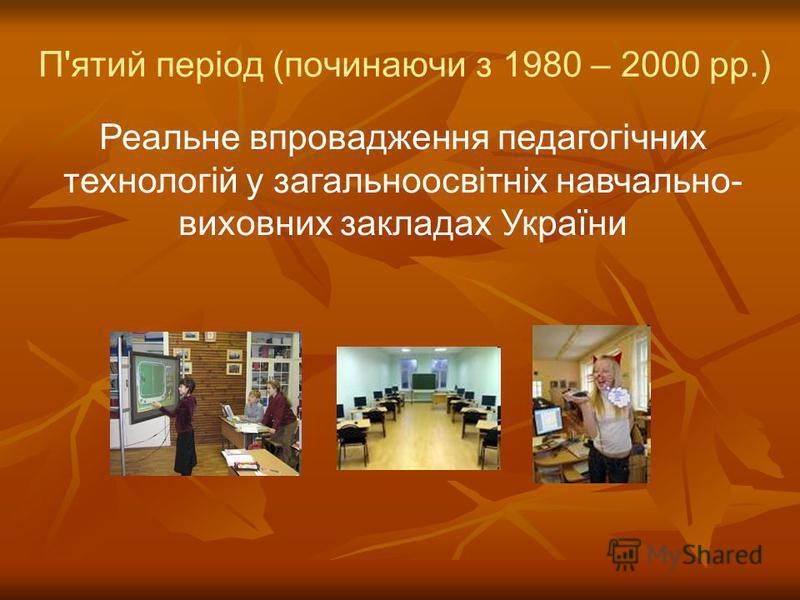 П'ятий період (починаючи з 1980 – 2000 рр.) Реальне впровадження педагогічних технологій у загальноосвітніх навчально- виховних закладах України