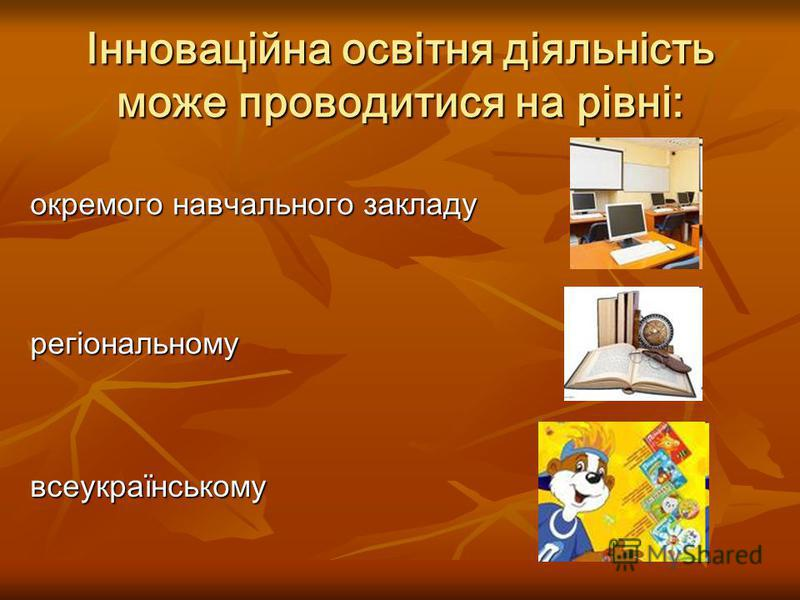 Інноваційна освітня діяльність може проводитися на рівні: всеукраїнському окремого навчального закладу регіональному