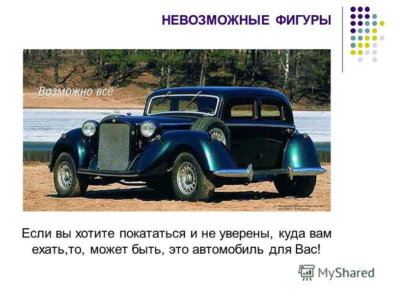 Если вы хотите покататься и не уверены, куда вам ехать,то, может быть, это автомобиль для Вас! НЕВОЗМОЖНЫЕ ФИГУРЫ