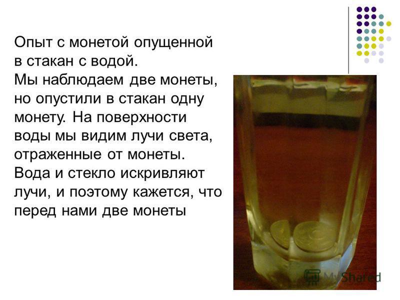 Опыт с монетой опущенной в стакан с водой. Мы наблюдаем две монеты, но опустили в стакан одну монету. На поверхности воды мы видим лучи света, отраженные от монеты. Вода и стекло искривляют лучи, и поэтому кажется, что перед нами две монеты