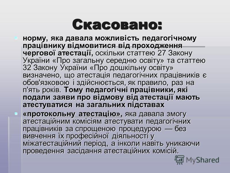 Скасовано: норму, яка давала можливість педагогічному працівнику відмовитися від проходження чергової атестації, оскільки статтею 27 Закону України «Про загальну середню освіту» та статтею 32 Закону України «Про дошкільну освіту» визначено, що атеста