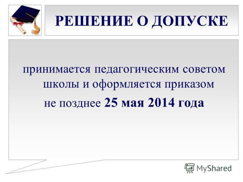 РЕШЕНИЕ О ДОПУСКЕ принимается педагогическим советом школы и оформляется приказом не позднее 25 мая 2014 года