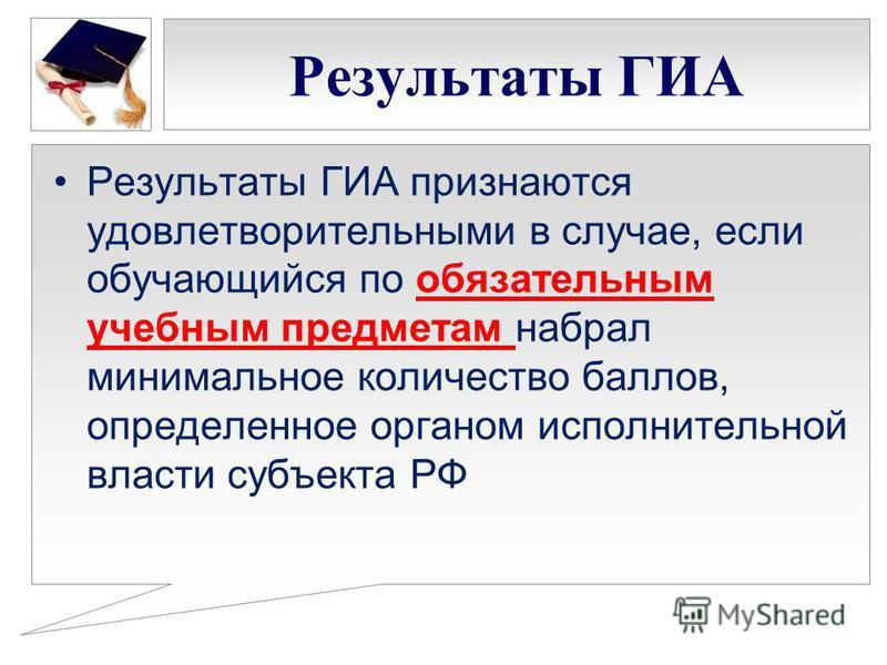 Результаты ГИА Результаты ГИА признаются удовлетворительными в случае, если обучающийся по обязательным учебным предметам набрал минимальное количество баллов, определенное органом исполнительной власти субъекта РФ