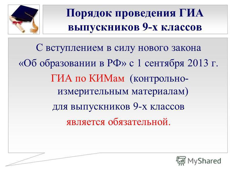 Порядок проведения ГИА выпускников 9-х классов С вступлением в силу нового закона «Об образовании в РФ» с 1 сентября 2013 г. ГИА по КИМам (контрольно- измерительным материалам) для выпускников 9-х классов является обязательной.