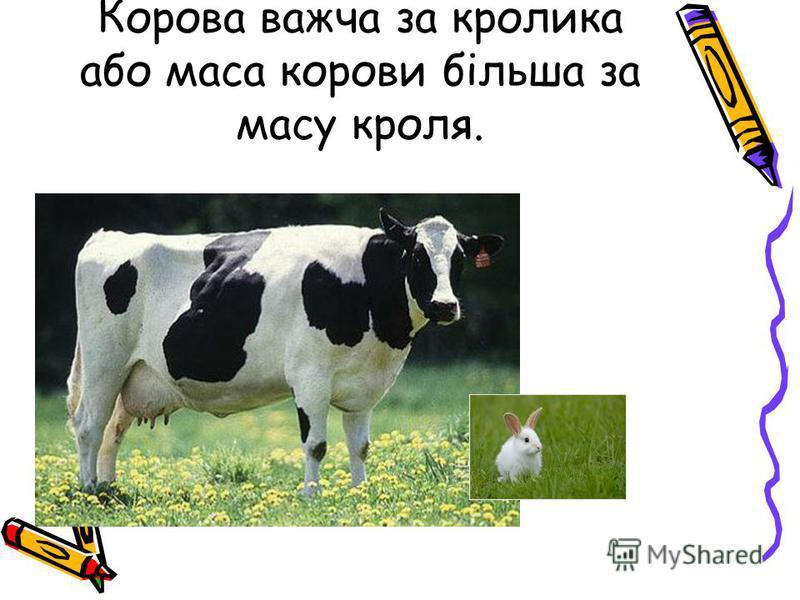 Корова важча за кролика або маса корови більша за масу кроля.