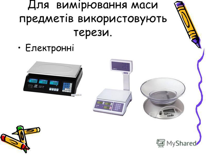 Для вимірювання маси предметів використовують терези. Електронні