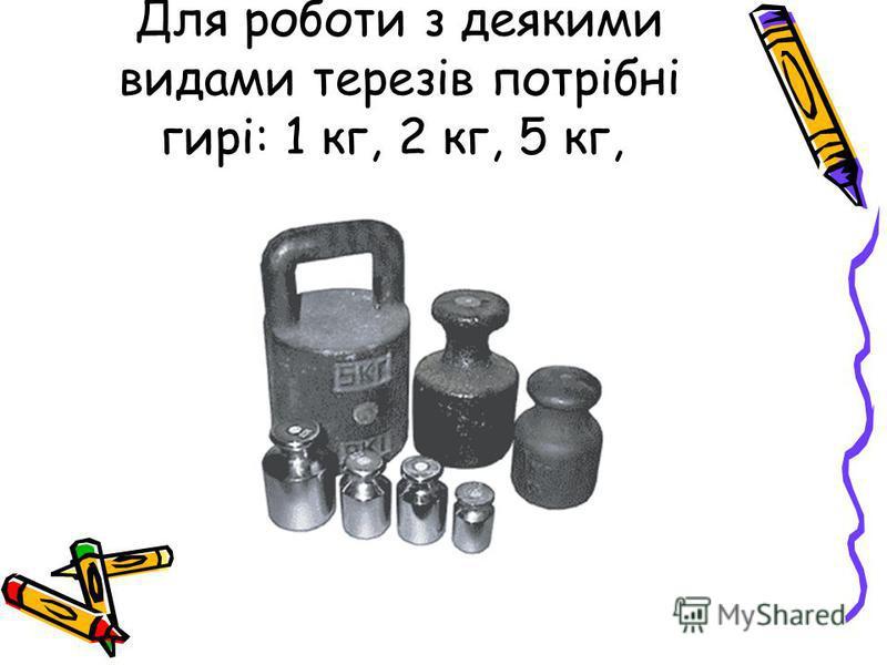 Для роботи з деякими видами терезів потрібні гирі: 1 кг, 2 кг, 5 кг,