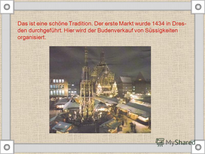 Das ist eine schöne Tradition. Der erste Markt wurde 1434 in Dres- den durchgeführt. Hier wird der Budenverkauf von Süssigkeiten organisiert.