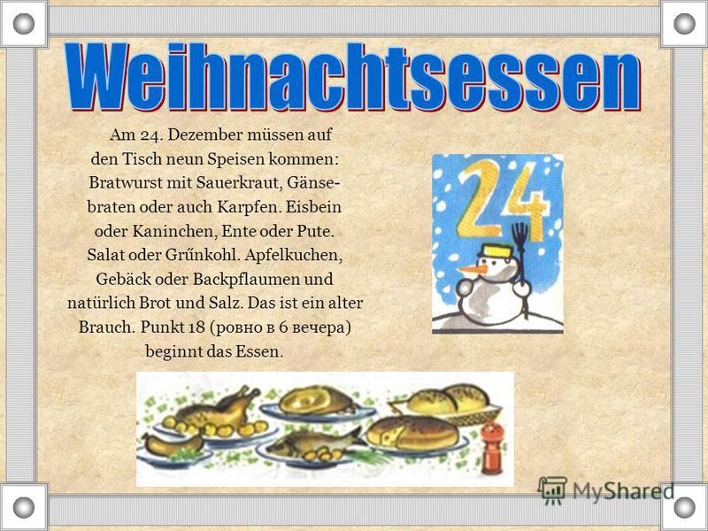Am 24. Dezember müssen auf den Tisch neun Speisen kommen: Bratwurst mit Sauerkraut, Gänse- braten oder auch Karpfen. Eisbein oder Kaninchen, Ente oder Pute. Salat oder Grűnkohl. Apfelkuchen, Gebäck oder Backpflaumen und natürlich Brot und Salz. Das i