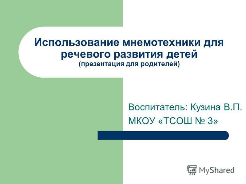 Использование мнемотехники для речевого развития детей (презентация для родителей) Воспитатель: Кузина В.П. МКОУ «ТСОШ 3»