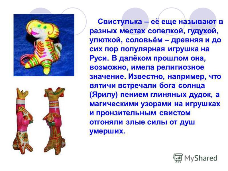 Свистулька – её еще называют в разных местах сопелкой, гудухой, улиткой, соловьём – древняя и до сих пор популярная игрушка на Руси. В далёком прошлом она, возможно, имела религиозное значение. Известно, например, что вятичи встречали бога солнца (Яр