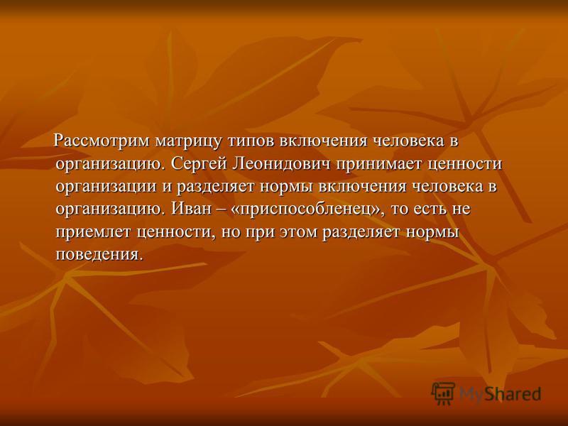 Рассмотрим матрицу типов включения человека в организацию. Сергей Леонидович принимает ценности организации и разделяет нормы включения человека в организацию. Иван – «приспособленец», то есть не приемлет ценности, но при этом разделяет нормы поведен